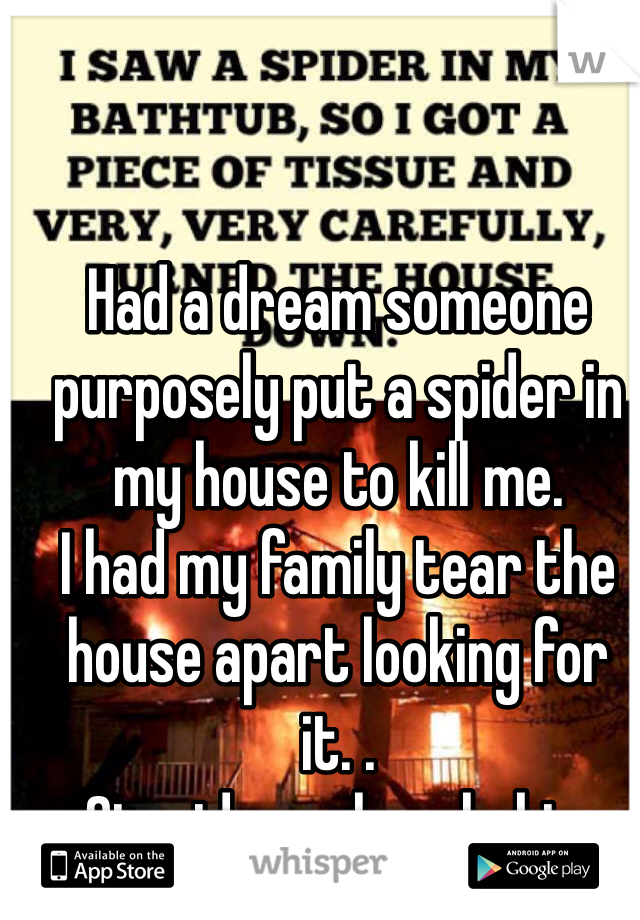 Had a dream someone purposely put a spider in my house to kill me.  I had my family tear the house apart looking for it. . Stupid arachnophobia.
