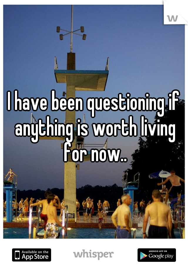 I have been questioning if anything is worth living for now..