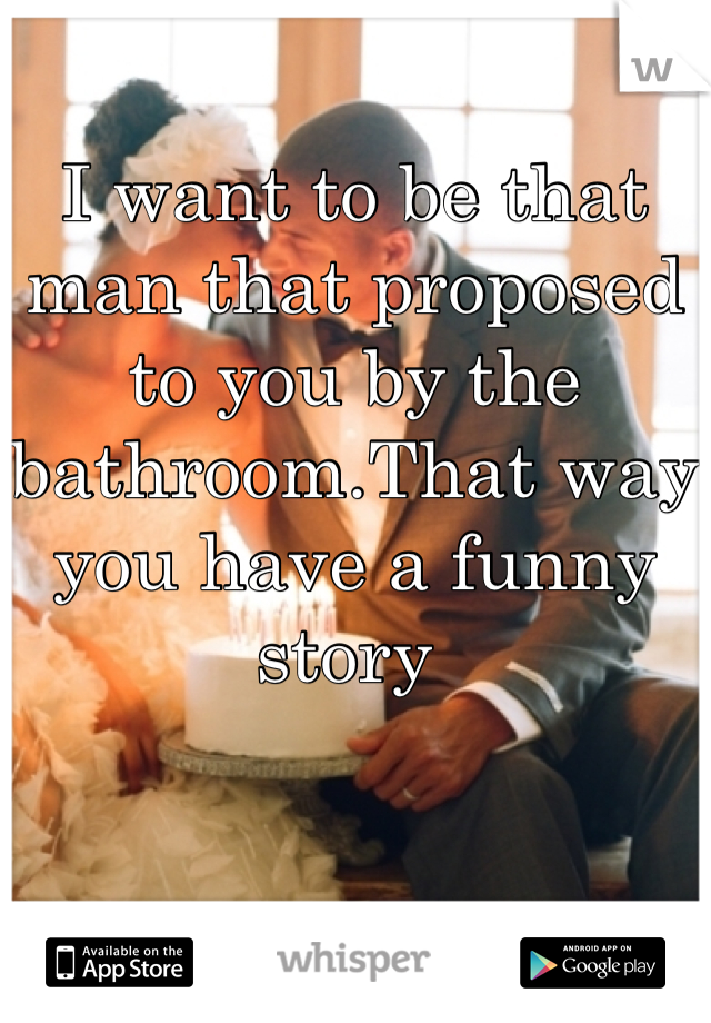 I want to be that man that proposed to you by the bathroom.That way you have a funny story
