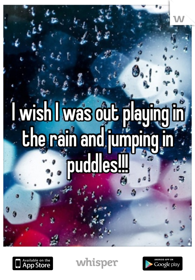 I wish I was out playing in the rain and jumping in puddles!!!