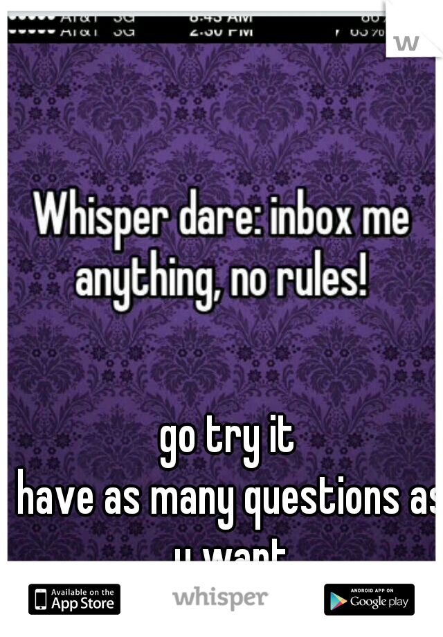 go try it  have as many questions as u want