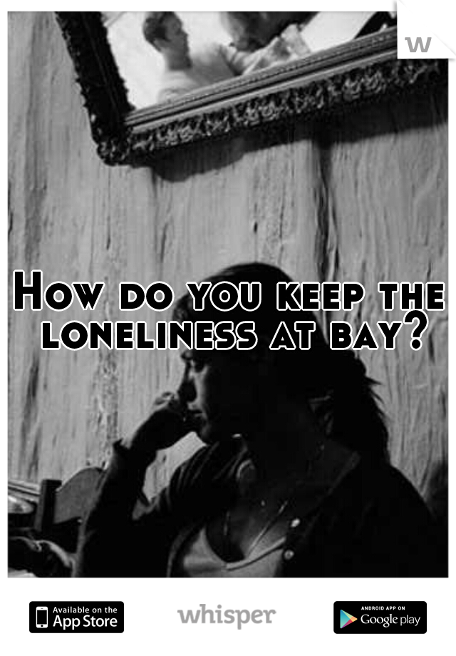 How do you keep the loneliness at bay?