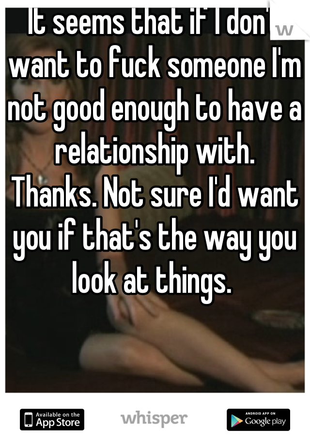 It seems that if I don't want to fuck someone I'm not good enough to have a relationship with.  Thanks. Not sure I'd want you if that's the way you look at things.