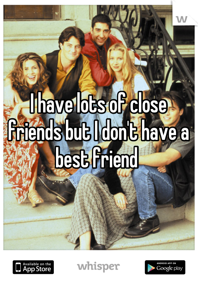 I have lots of close friends but I don't have a best friend