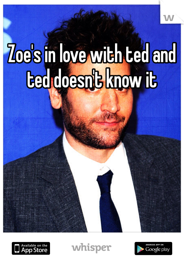 Zoe's in love with ted and ted doesn't know it