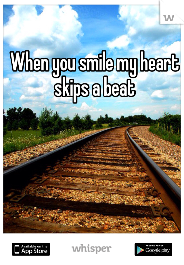 When you smile my heart skips a beat