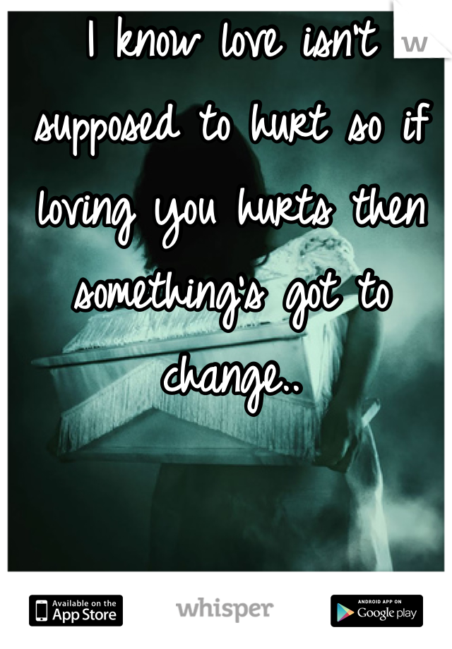I know love isn't supposed to hurt so if loving you hurts then something's got to change..
