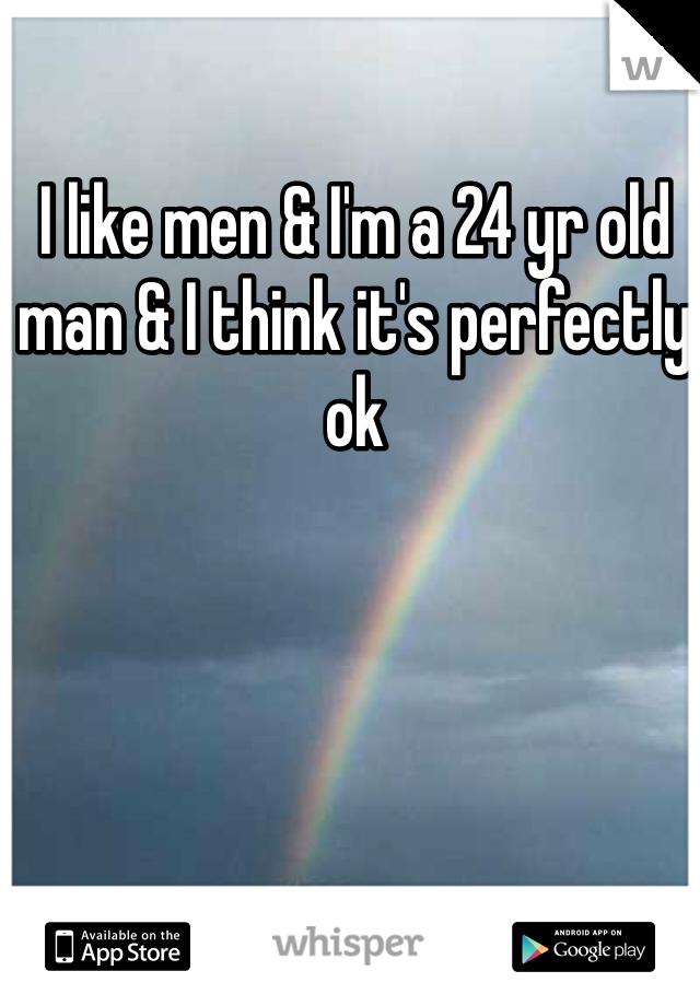 I like men & I'm a 24 yr old man & I think it's perfectly ok