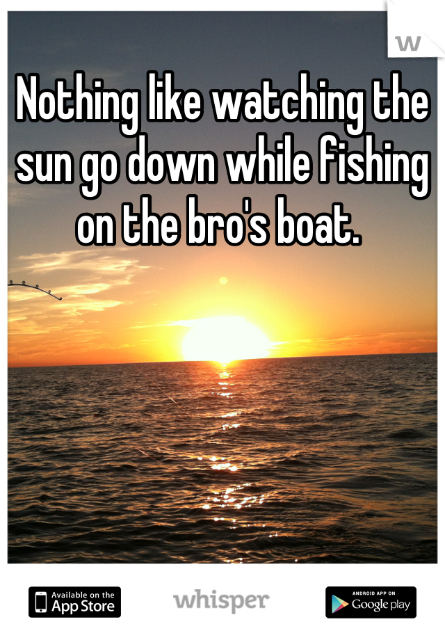 Nothing like watching the sun go down while fishing on the bro's boat.