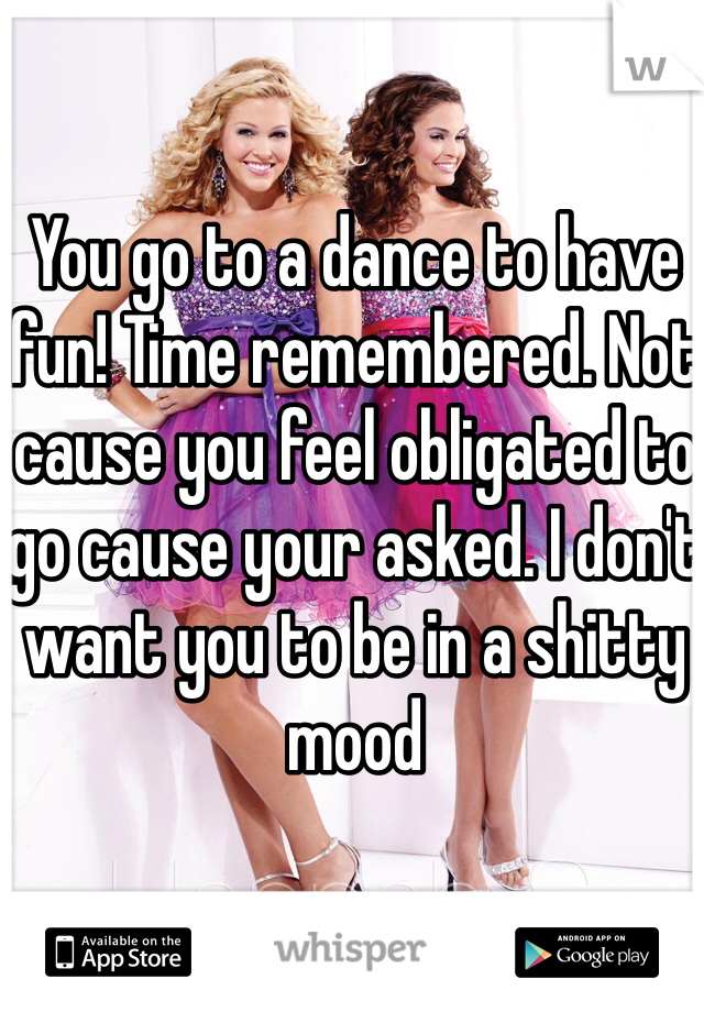You go to a dance to have fun! Time remembered. Not cause you feel obligated to go cause your asked. I don't want you to be in a shitty mood