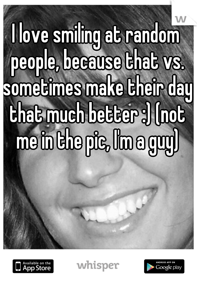 I love smiling at random people, because that vs. sometimes make their day that much better :) (not me in the pic, I'm a guy)