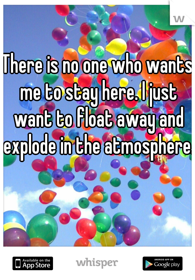 There is no one who wants me to stay here. I just want to float away and explode in the atmosphere.