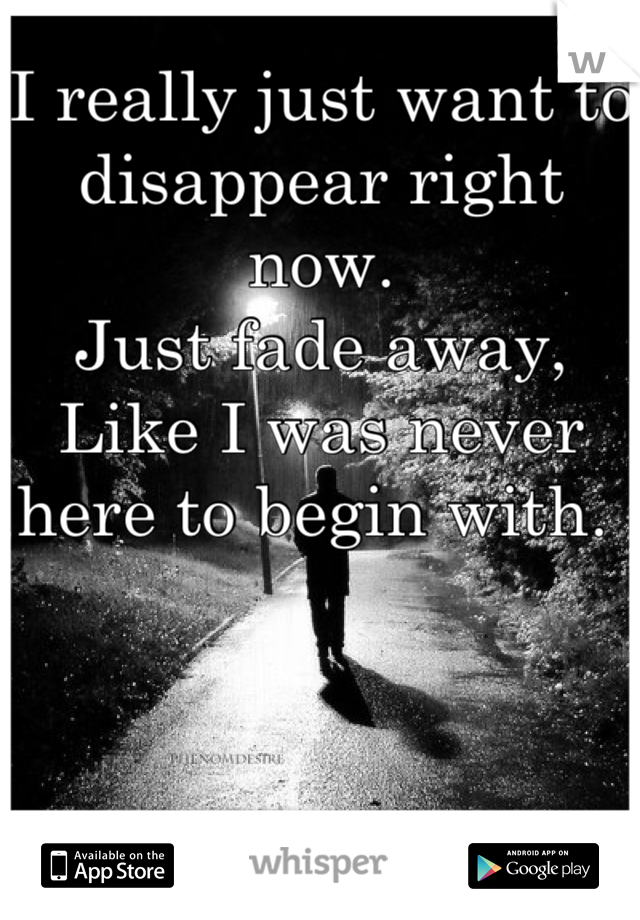 I really just want to disappear right now.  Just fade away, Like I was never here to begin with.