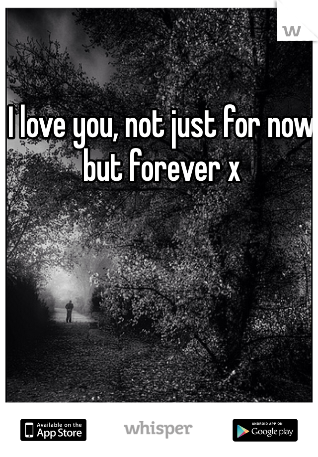 I love you, not just for now but forever x