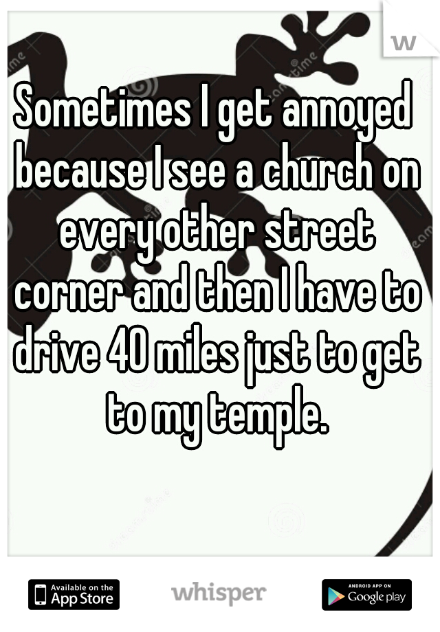 Sometimes I get annoyed because I see a church on every other street corner and then I have to drive 40 miles just to get to my temple.