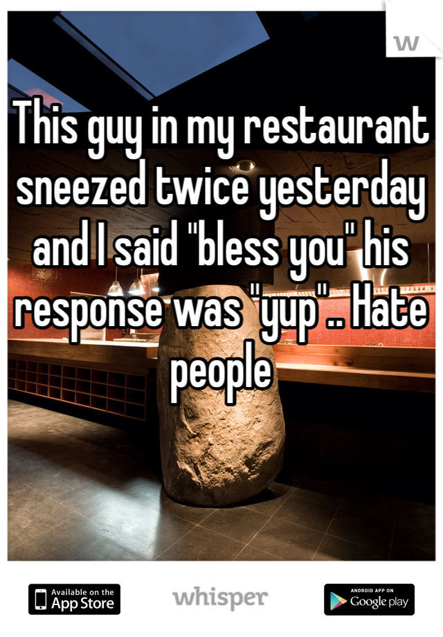 """This guy in my restaurant sneezed twice yesterday and I said """"bless you"""" his response was """"yup"""".. Hate people"""
