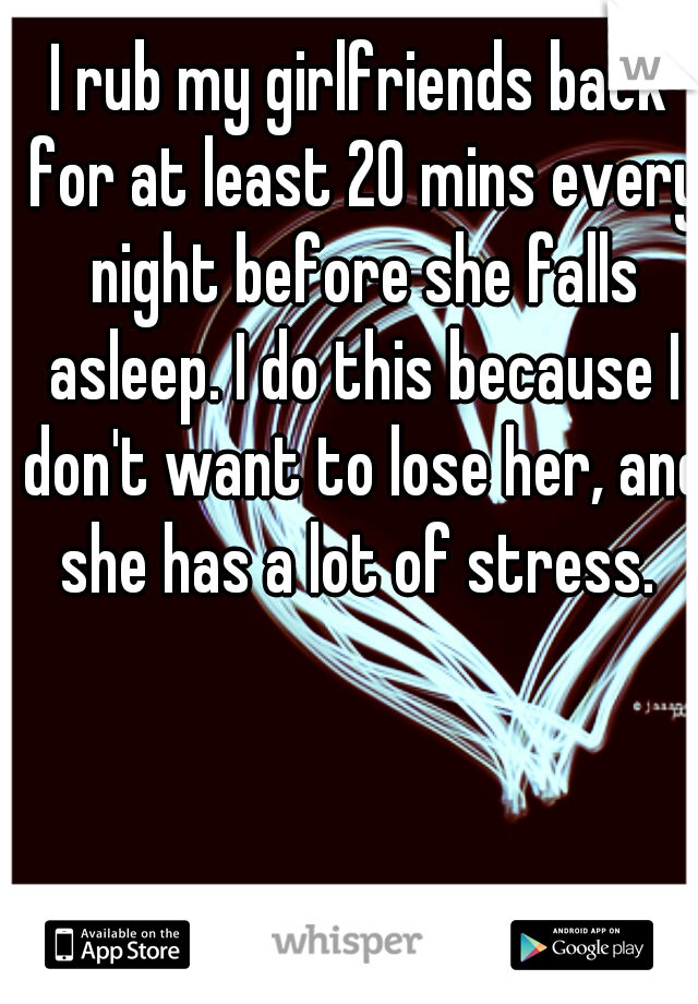 I rub my girlfriends back for at least 20 mins every night before she falls asleep. I do this because I don't want to lose her, and she has a lot of stress.