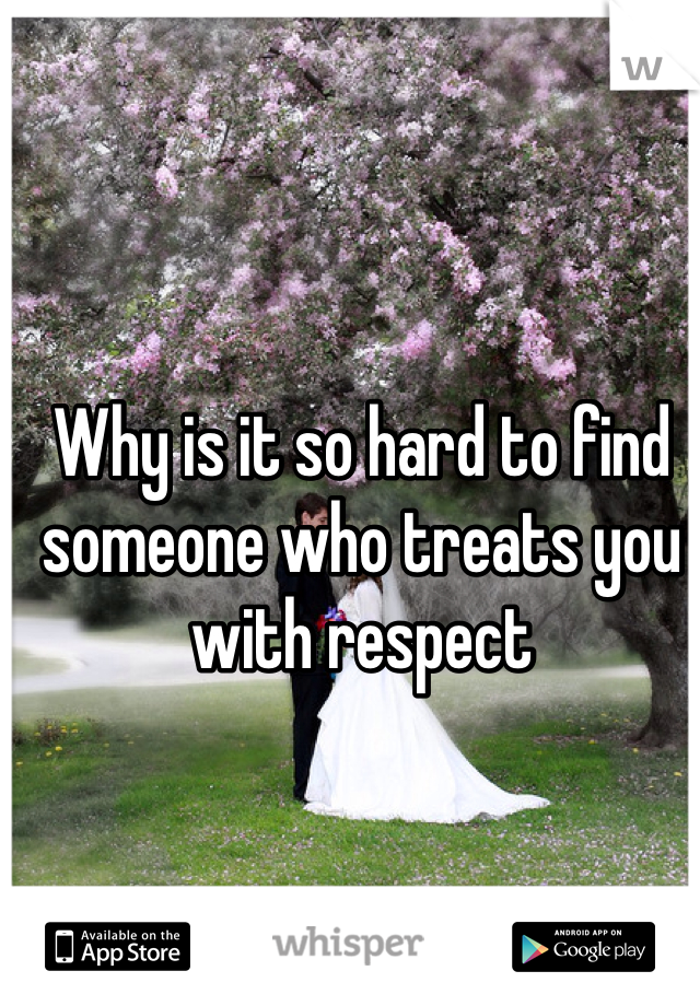 Why is it so hard to find someone who treats you with respect