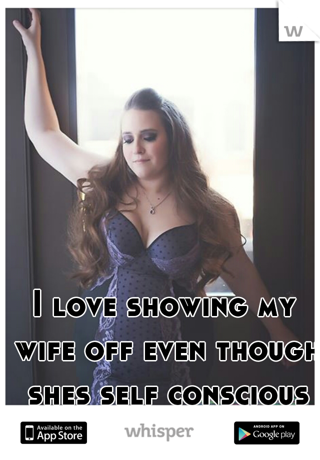 I love showing my wife off even though shes self conscious