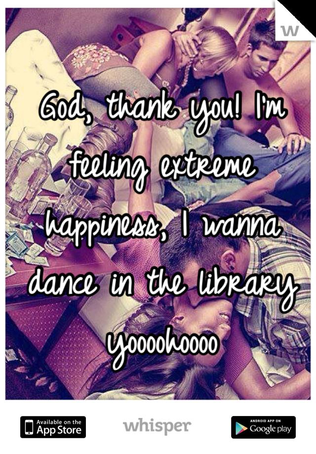 God, thank you! I'm feeling extreme happiness, I wanna dance in the library yoooohoooo