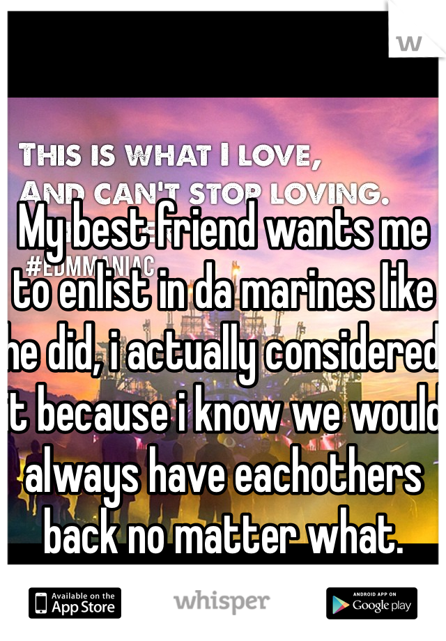 My best friend wants me to enlist in da marines like he did, i actually considered it because i know we would always have eachothers back no matter what.