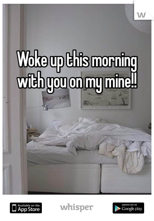 Woke up this morning with you on my mine!!