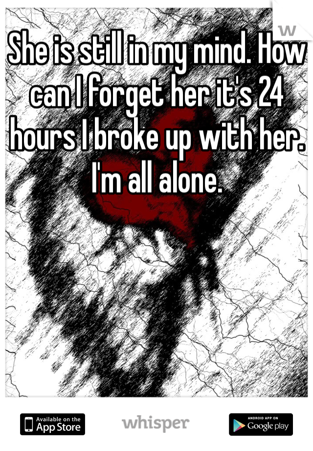 She is still in my mind. How can I forget her it's 24 hours I broke up with her. I'm all alone.