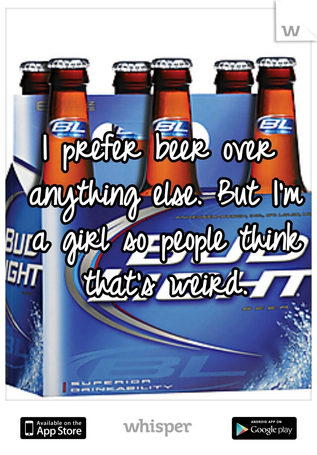 I prefer beer over anything else. But I'm a girl so people think that's weird.