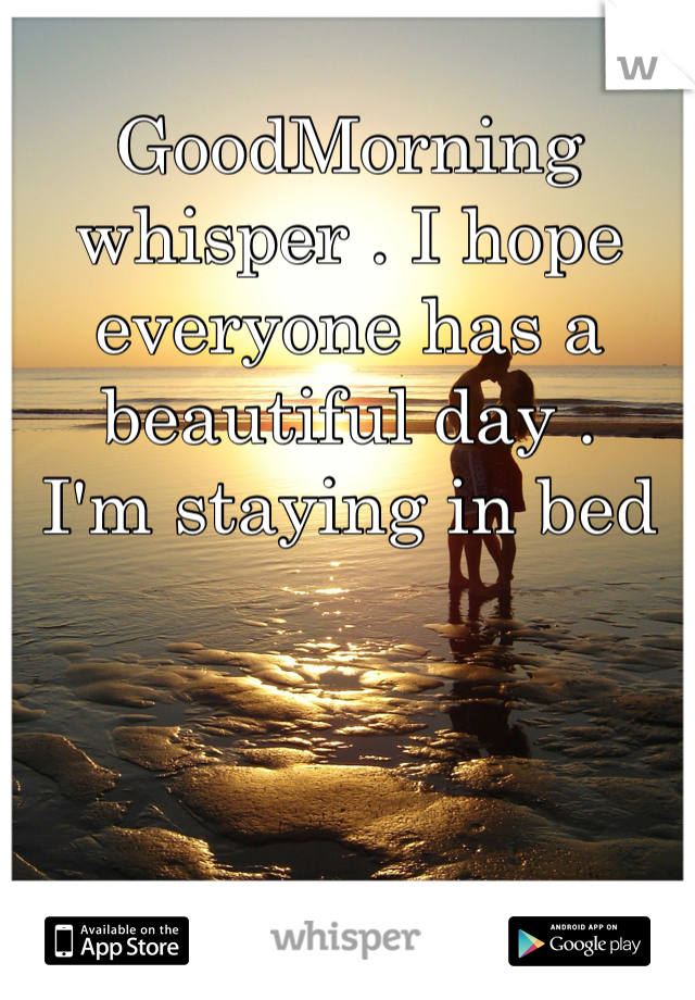 GoodMorning whisper . I hope everyone has a beautiful day .  I'm staying in bed