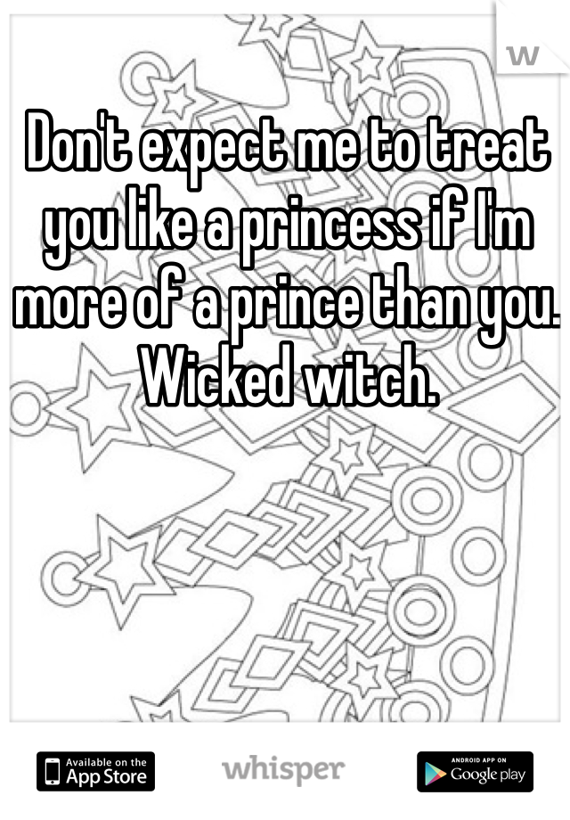 Don't expect me to treat you like a princess if I'm more of a prince than you. Wicked witch.