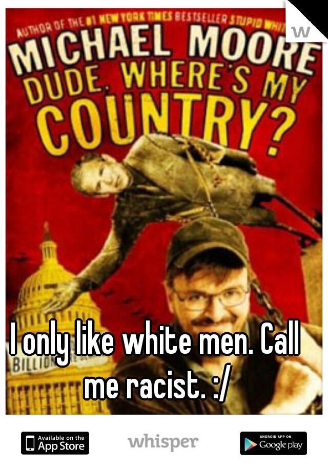 I only like white men. Call me racist. :/