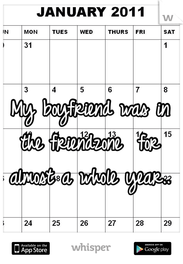 My boyfriend was in the friendzone  for almost a whole year..