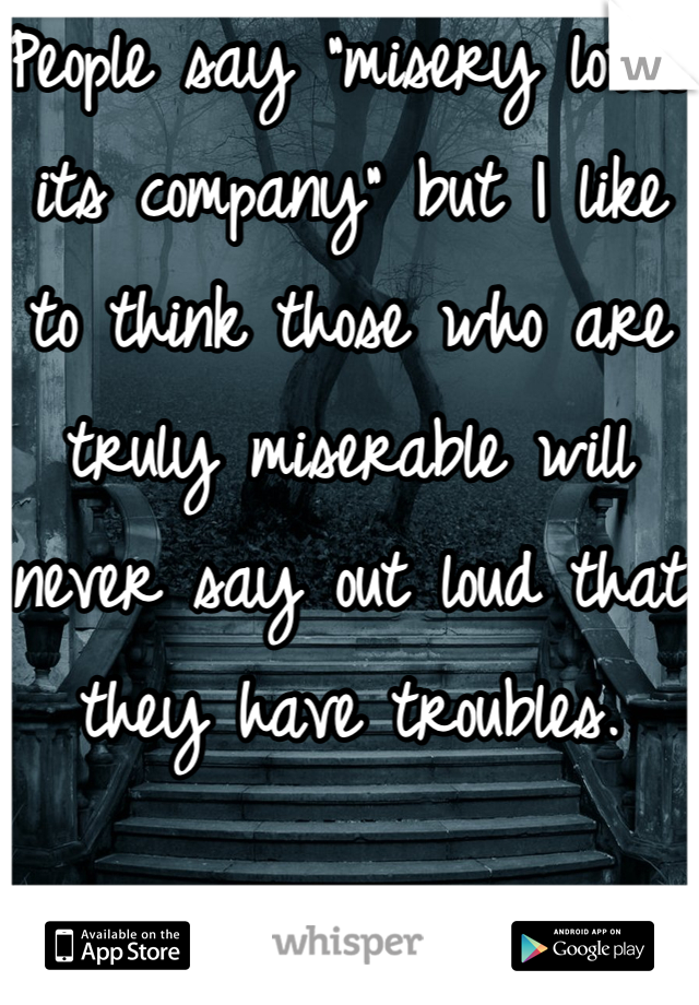 "People say ""misery loves its company"" but I like to think those who are truly miserable will never say out loud that they have troubles."