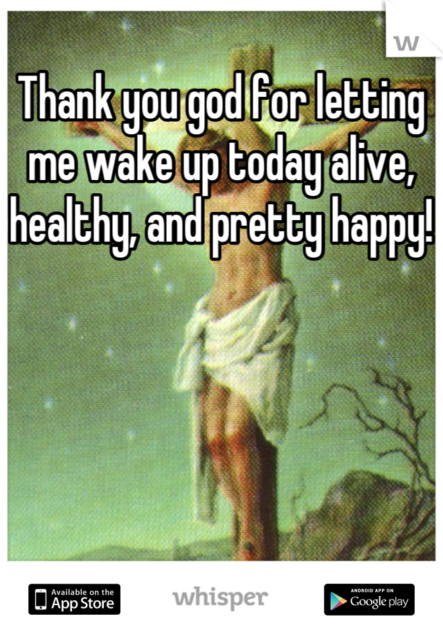 Thank you god for letting me wake up today alive, healthy, and pretty happy!