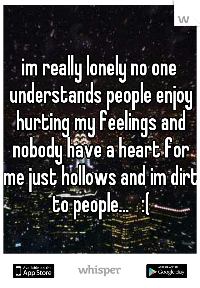 im really lonely no one understands people enjoy hurting my feelings and nobody have a heart for me just hollows and im dirt to people...   :(