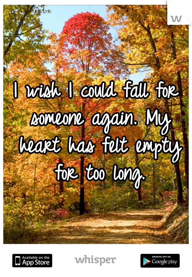 I wish I could fall for someone again. My heart has felt empty for too long.