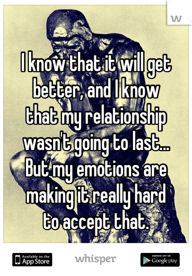 I know that it will get  better, and I know  that my relationship wasn't going to last... But my emotions are  making it really hard  to accept that.