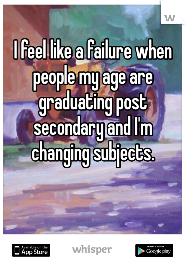 I feel like a failure when people my age are graduating post secondary and I'm changing subjects.