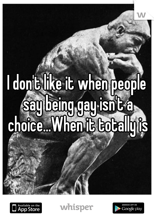 I don't like it when people say being gay isn't a choice...When it totally is