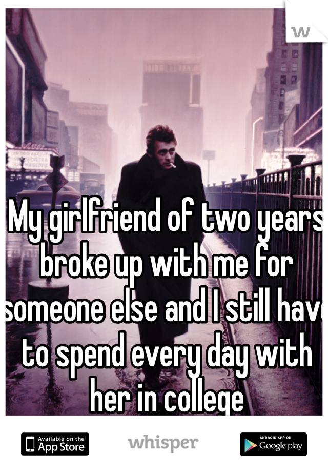 My girlfriend of two years broke up with me for someone else and I still have to spend every day with her in college