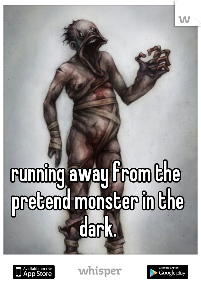 running away from the pretend monster in the dark.