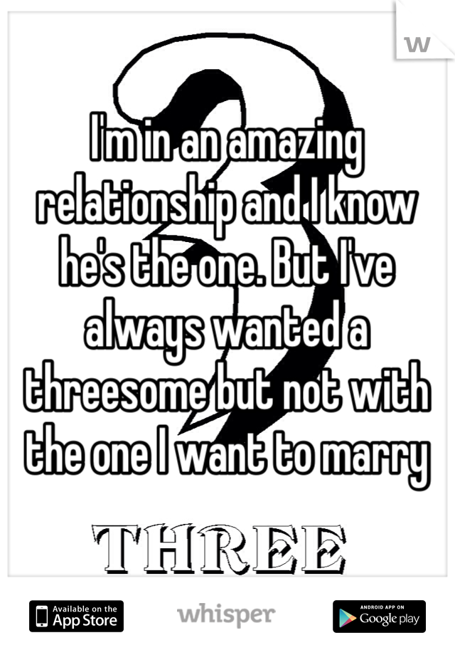 I'm in an amazing relationship and I know he's the one. But I've always wanted a threesome but not with the one I want to marry