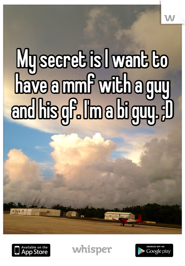 My secret is I want to have a mmf with a guy and his gf. I'm a bi guy. ;D