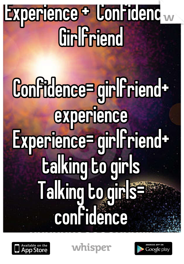 Experience +  Confidence= Girlfriend  Confidence= girlfriend+ experience  Experience= girlfriend+ talking to girls Talking to girls= confidence UUUUUUGGGGGHHH!!!!