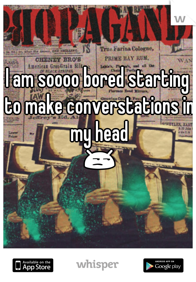 I am soooo bored starting to make converstations in my head 😒😌