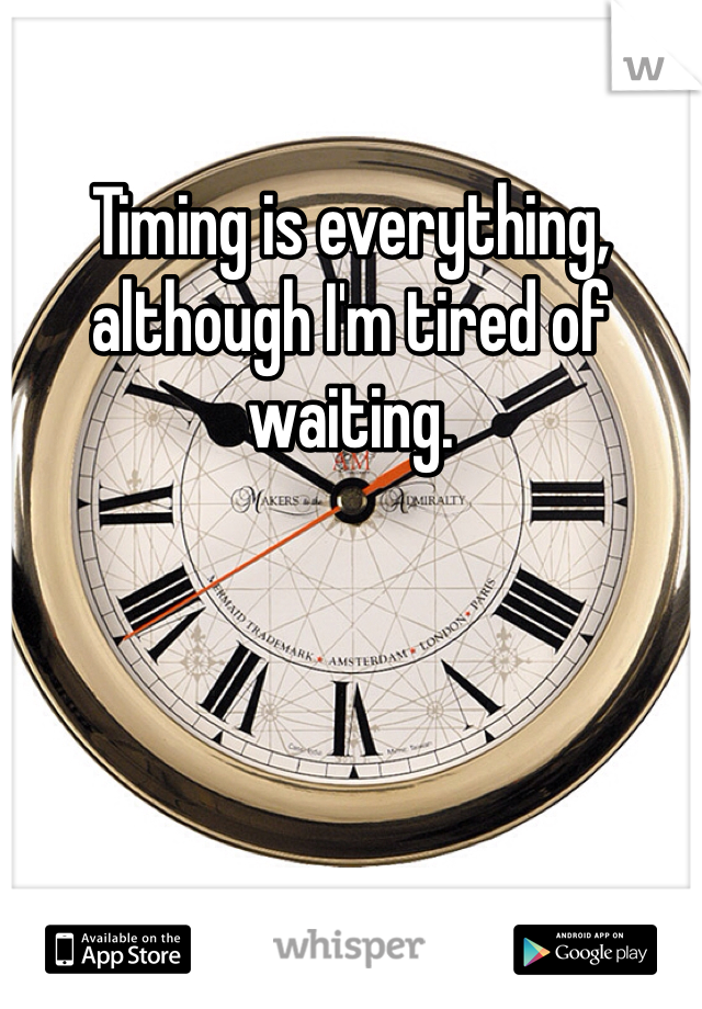 Timing is everything, although I'm tired of waiting.