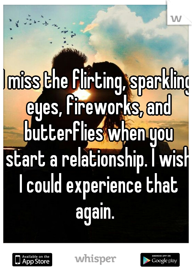 I miss the flirting, sparkling eyes, fireworks, and butterflies when you start a relationship. I wish I could experience that again.