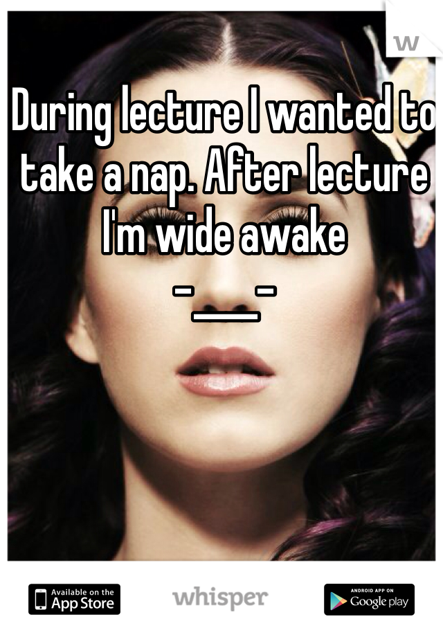 During lecture I wanted to take a nap. After lecture I'm wide awake  -____-