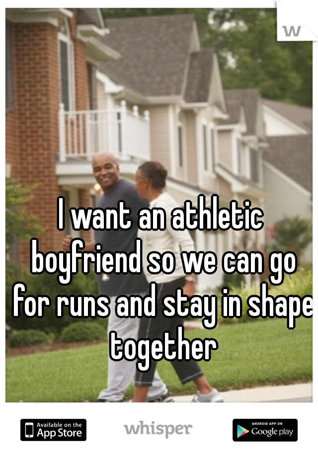 I want an athletic boyfriend so we can go for runs and stay in shape together
