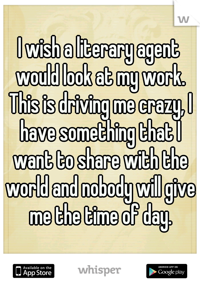 I wish a literary agent would look at my work. This is driving me crazy, I have something that I want to share with the world and nobody will give me the time of day.